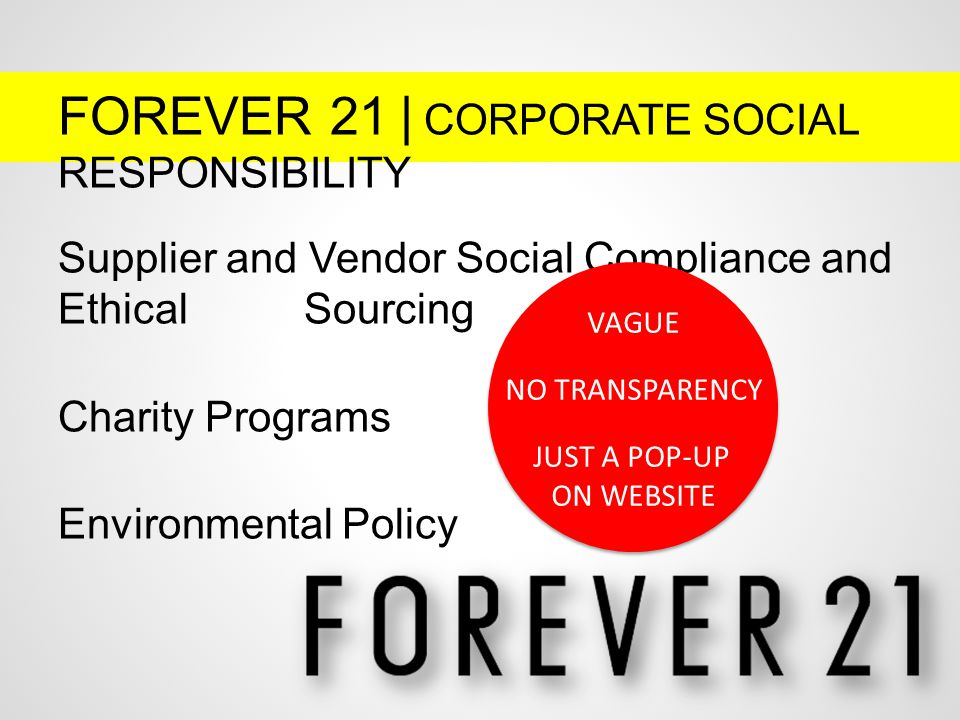 FOREVER 21 | CORPORATE SOCIAL RESPONSIBILITY Supplier and Vendor Social Compliance and Ethical Sourcing Charity Programs Environmental Policy VAGUE NO TRANSPARENCY JUST A POP-UP ON WEBSITE