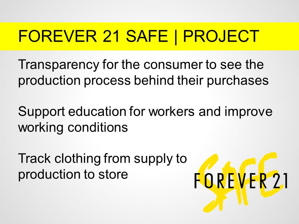 FOREVER 21 SAFE | PROJECT Transparency for the consumer to see the production process behind their purchases Support education for workers and improve working conditions Track clothing from supply to production to store