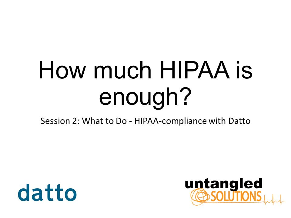 How much HIPAA is enough Session 2: What to Do - HIPAA-compliance with Datto