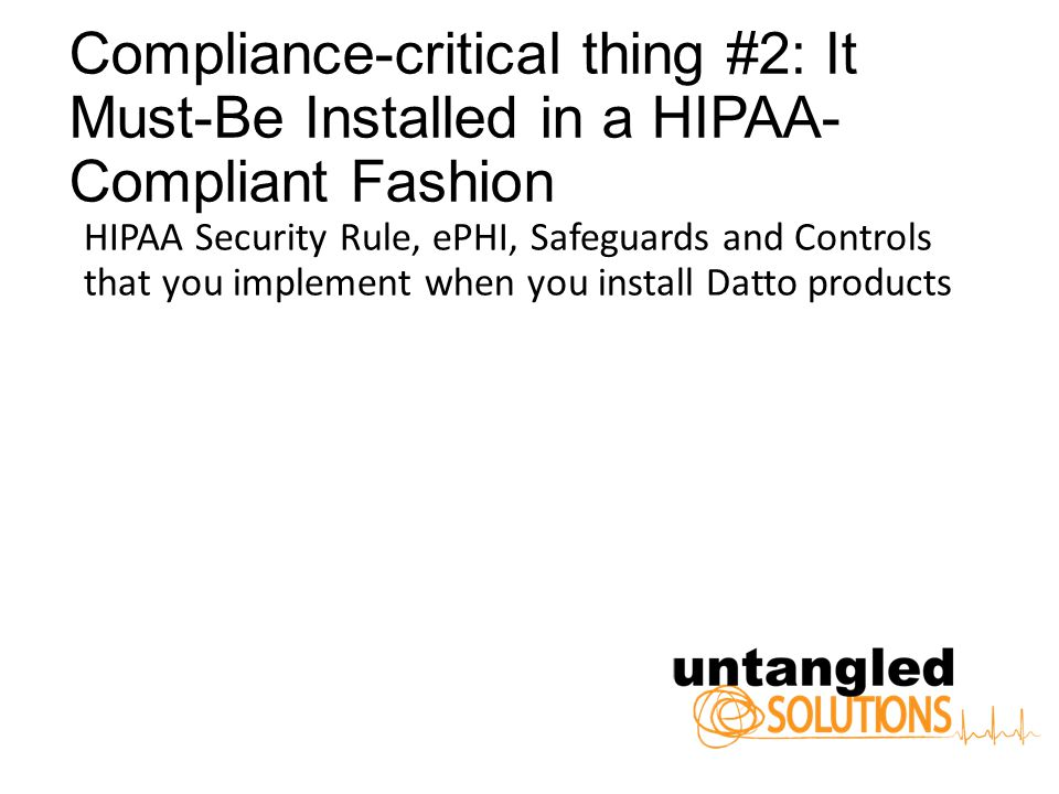 Compliance-critical thing #2: It Must-Be Installed in a HIPAA- Compliant Fashion HIPAA Security Rule, ePHI, Safeguards and Controls that you implement when you install Datto products