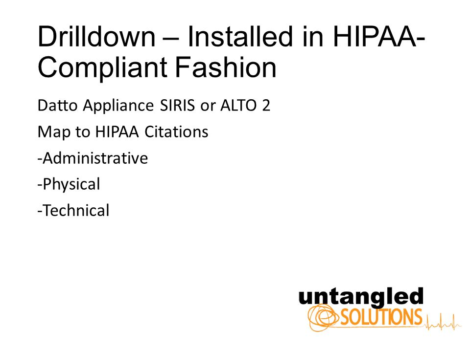 Drilldown – Installed in HIPAA- Compliant Fashion Datto Appliance SIRIS or ALTO 2 Map to HIPAA Citations -Administrative -Physical -Technical