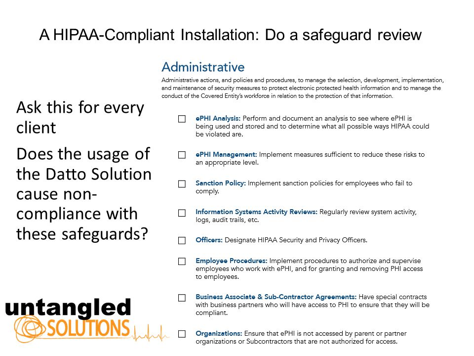 A HIPAA-Compliant Installation: Do a safeguard review Ask this for every client Does the usage of the Datto Solution cause non- compliance with these safeguards