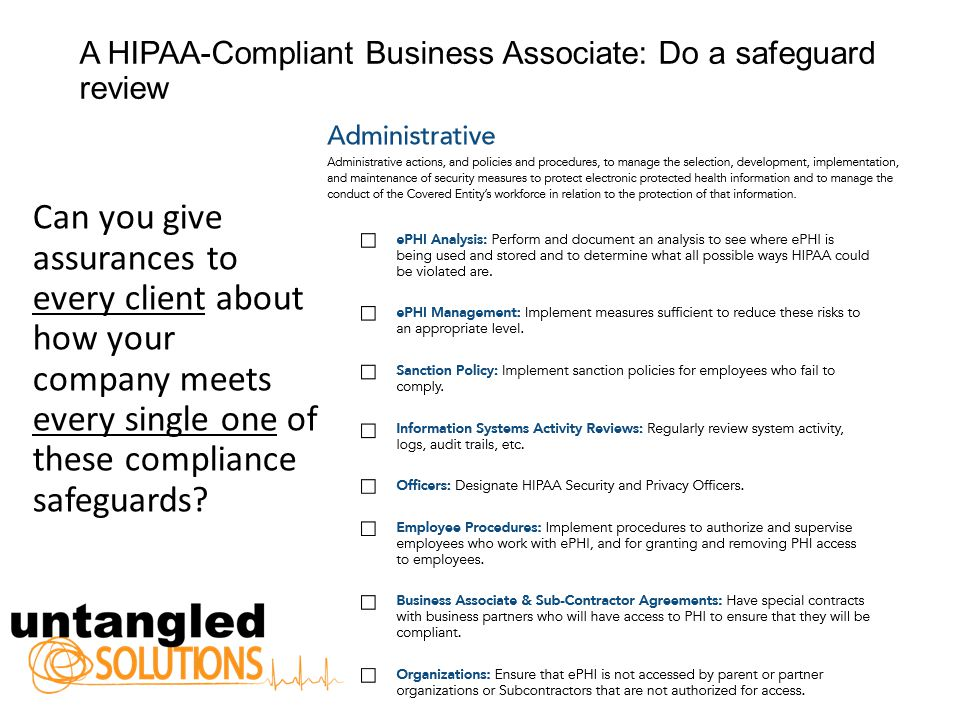 A HIPAA-Compliant Business Associate: Do a safeguard review Can you give assurances to every client about how your company meets every single one of these compliance safeguards
