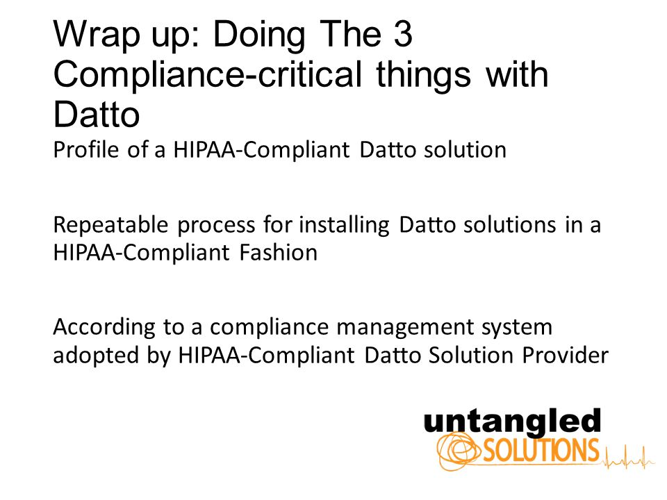 Wrap up: Doing The 3 Compliance-critical things with Datto Profile of a HIPAA-Compliant Datto solution Repeatable process for installing Datto solutions in a HIPAA-Compliant Fashion According to a compliance management system adopted by HIPAA-Compliant Datto Solution Provider