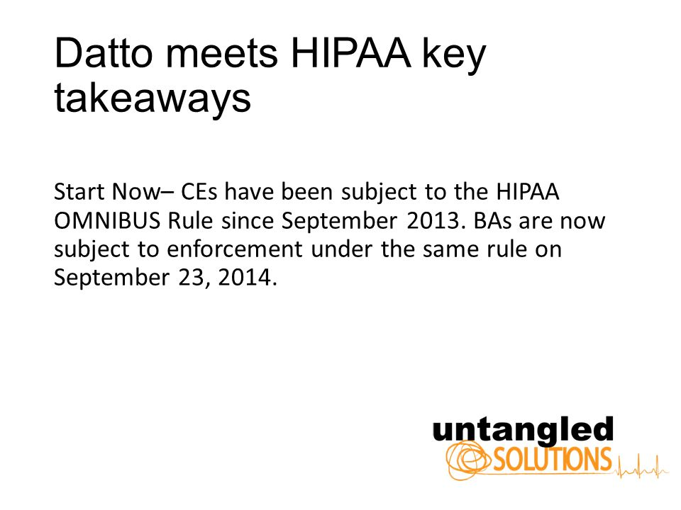 Datto meets HIPAA key takeaways Start Now– CEs have been subject to the HIPAA OMNIBUS Rule since September 2013.