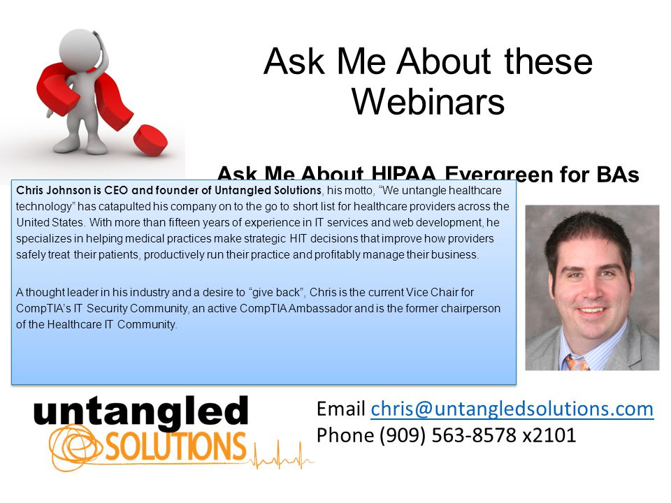 Ask Me About these Webinars Ask Me About HIPAA Evergreen for BAs Email chris@untangledsolutions.comchris@untangledsolutions.com Phone (909) 563-8578 x2101 Chris Johnson is CEO and founder of Untangled Solutions, his motto, We untangle healthcare technology has catapulted his company on to the go to short list for healthcare providers across the United States.