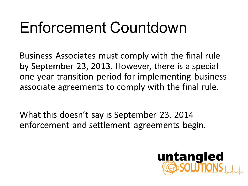Enforcement Countdown Business Associates must comply with the final rule by September 23, 2013.