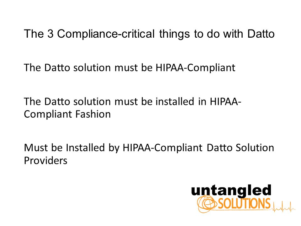The 3 Compliance-critical things to do with Datto The Datto solution must be HIPAA-Compliant The Datto solution must be installed in HIPAA- Compliant Fashion Must be Installed by HIPAA-Compliant Datto Solution Providers