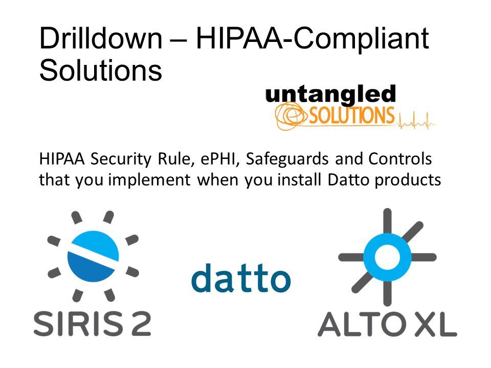 Drilldown – HIPAA-Compliant Solutions HIPAA Security Rule, ePHI, Safeguards and Controls that you implement when you install Datto products