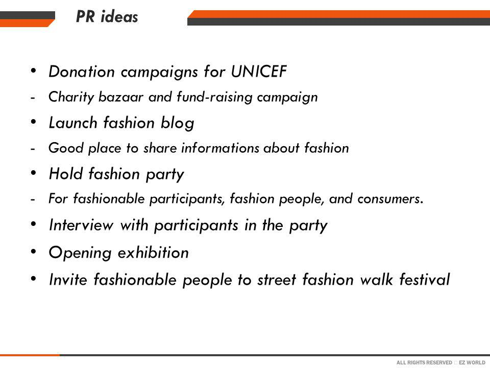 ALL RIGHTS RESERVED EZ WORLD PR ideas Donation campaigns for UNICEF -Charity bazaar and fund-raising campaign Launch fashion blog -Good place to share informations about fashion Hold fashion party -For fashionable participants, fashion people, and consumers.