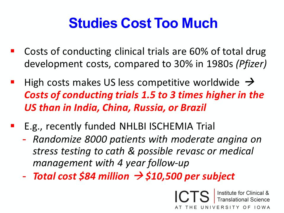 Studies Cost Too Much Costs of conducting clinical trials are 60% of total drug development costs, compared to 30% in 1980s (Pfizer) High costs makes US less competitive worldwide Costs of conducting trials 1.5 to 3 times higher in the US than in India, China, Russia, or Brazil E.g., recently funded NHLBI ISCHEMIA Trial - Randomize 8000 patients with moderate angina on stress testing to cath & possible revasc or medical management with 4 year follow-up - Total cost $84 million $10,500 per subject