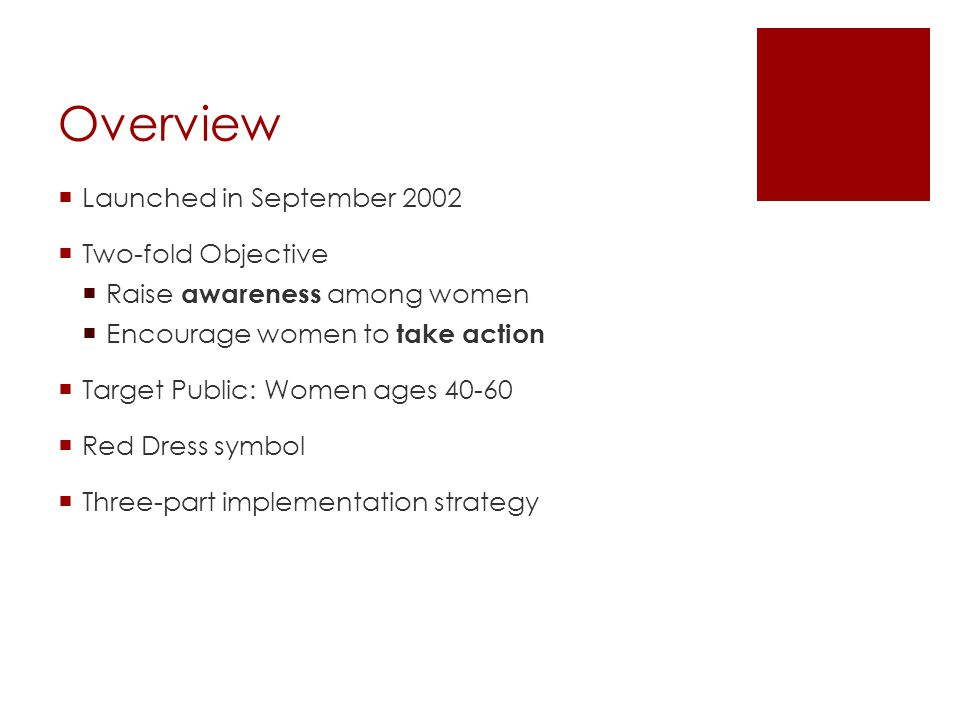 Overview Launched in September 2002 Two-fold Objective Raise awareness among women Encourage women to take action Target Public: Women ages 40-60 Red Dress symbol Three-part implementation strategy