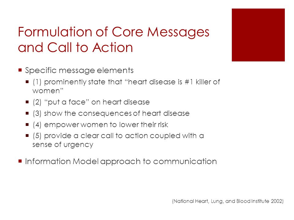 Formulation of Core Messages and Call to Action Specific message elements (1) prominently state that heart disease is #1 killer of women (2) put a face on heart disease (3) show the consequences of heart disease (4) empower women to lower their risk (5) provide a clear call to action coupled with a sense of urgency Information Model approach to communication (National Heart, Lung, and Blood Institute 2002)