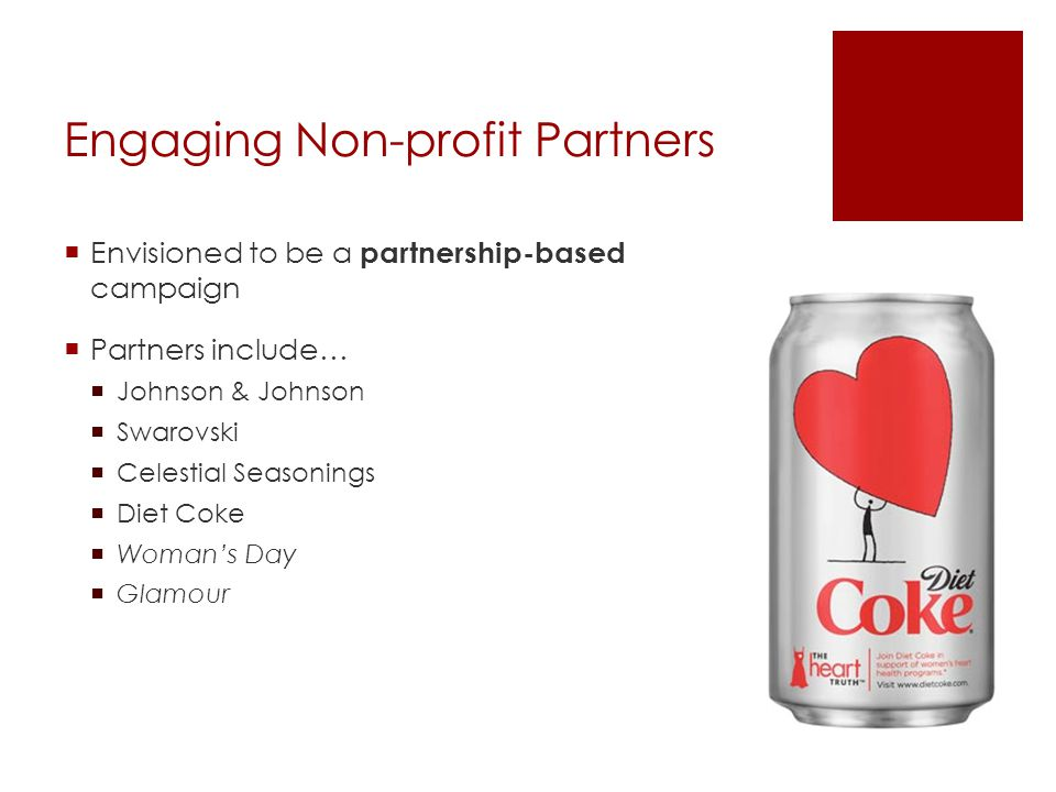 Engaging Non-profit Partners Envisioned to be a partnership-based campaign Partners include… Johnson & Johnson Swarovski Celestial Seasonings Diet Coke Womans Day Glamour