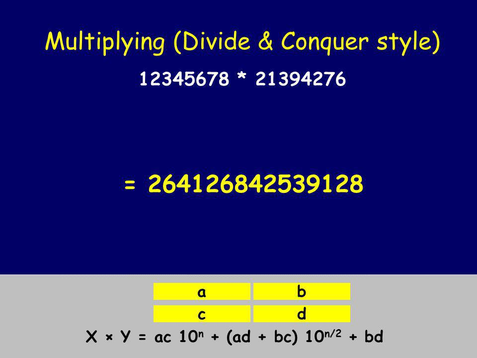 Multiplying (Divide & Conquer style) X = Y = X × Y = ac 10 n + (ad + bc) 10 n/2 + bd ab cd 1234*2139 1234*4276 5678*2139 5678*4276 12345678 * 21394276 263952652765841214524224279128 *10 8 + *10 4 + *10 4 + *1 = 264126842539128