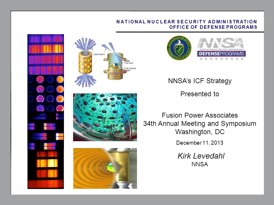 1 NNSAs ICF Strategy Presented to Fusion Power Associates 34th Annual Meeting and Symposium Washington, DC December 11, 2013 Kirk Levedahl NNSA NATIONAL NUCLEAR SECURITY ADMINISTRATION OFFICE OF DEFENSE PROGRAMS