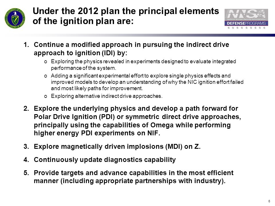 6 Under the 2012 plan the principal elements of the ignition plan are: 1.Continue a modified approach in pursuing the indirect drive approach to ignition (IDI) by: oExploring the physics revealed in experiments designed to evaluate integrated performance of the system.