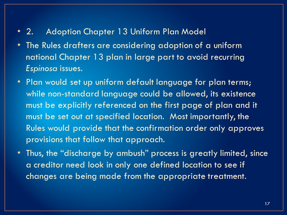 2.Adoption Chapter 13 Uniform Plan Model The Rules drafters are considering adoption of a uniform national Chapter 13 plan in large part to avoid recurring Espinosa issues.