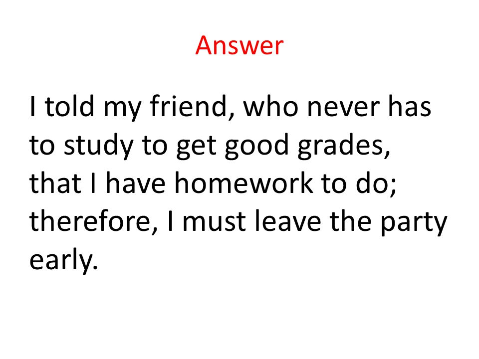 Answer I told my friend, who never has to study to get good grades, that I have homework to do; therefore, I must leave the party early.