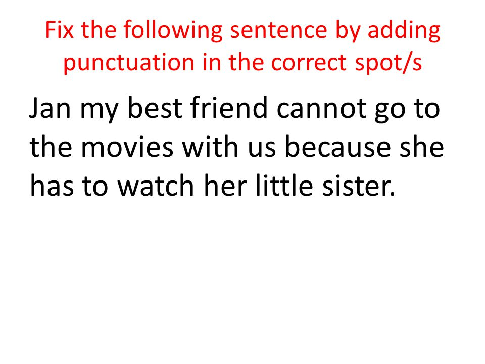 Fix the following sentence by adding punctuation in the correct spot/s Jan my best friend cannot go to the movies with us because she has to watch her little sister.