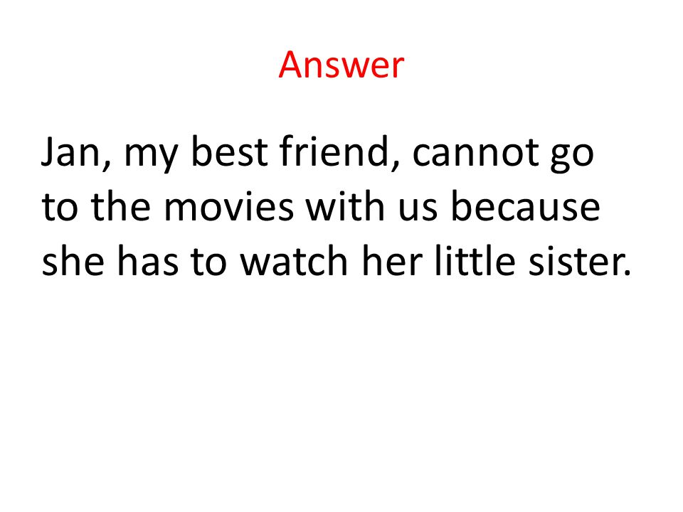 Answer Jan, my best friend, cannot go to the movies with us because she has to watch her little sister.