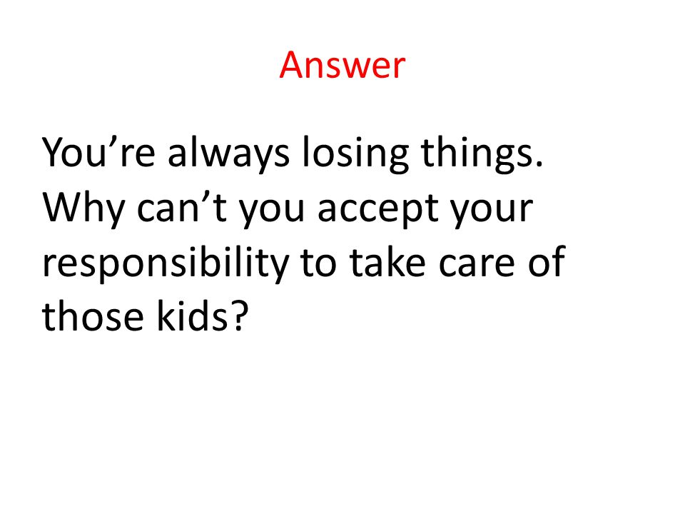 Answer Youre always losing things.