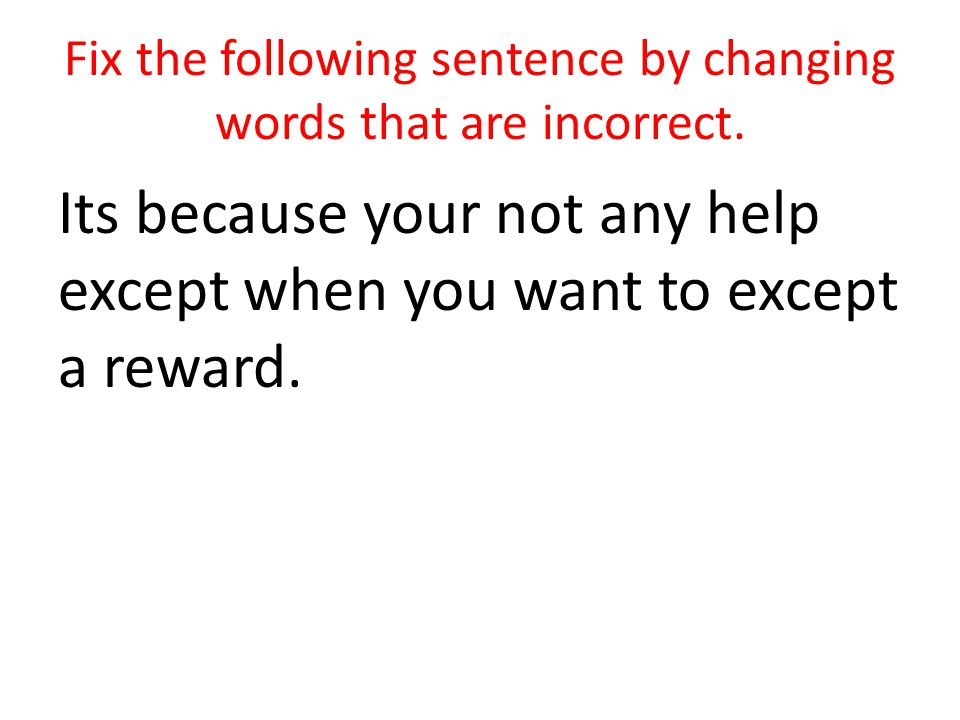 Fix the following sentence by changing words that are incorrect.