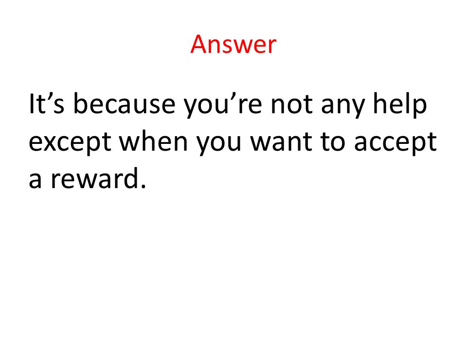Answer Its because youre not any help except when you want to accept a reward.