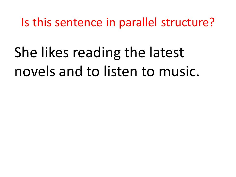 Is this sentence in parallel structure She likes reading the latest novels and to listen to music.
