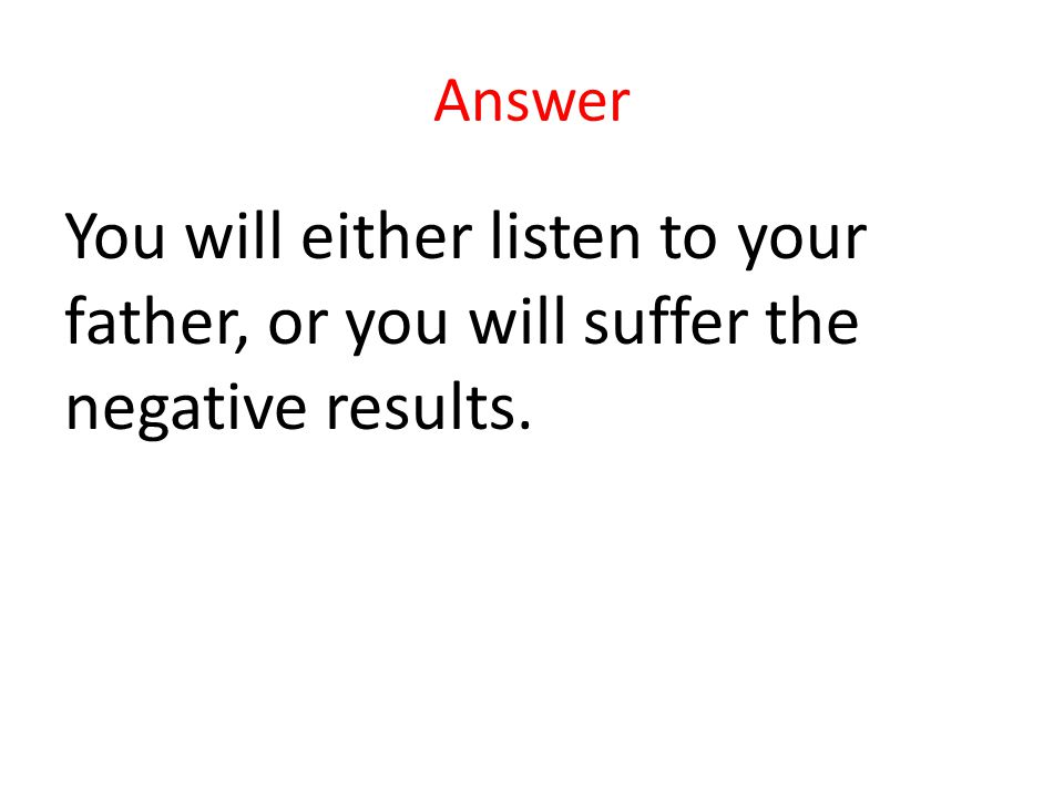 Answer You will either listen to your father, or you will suffer the negative results.
