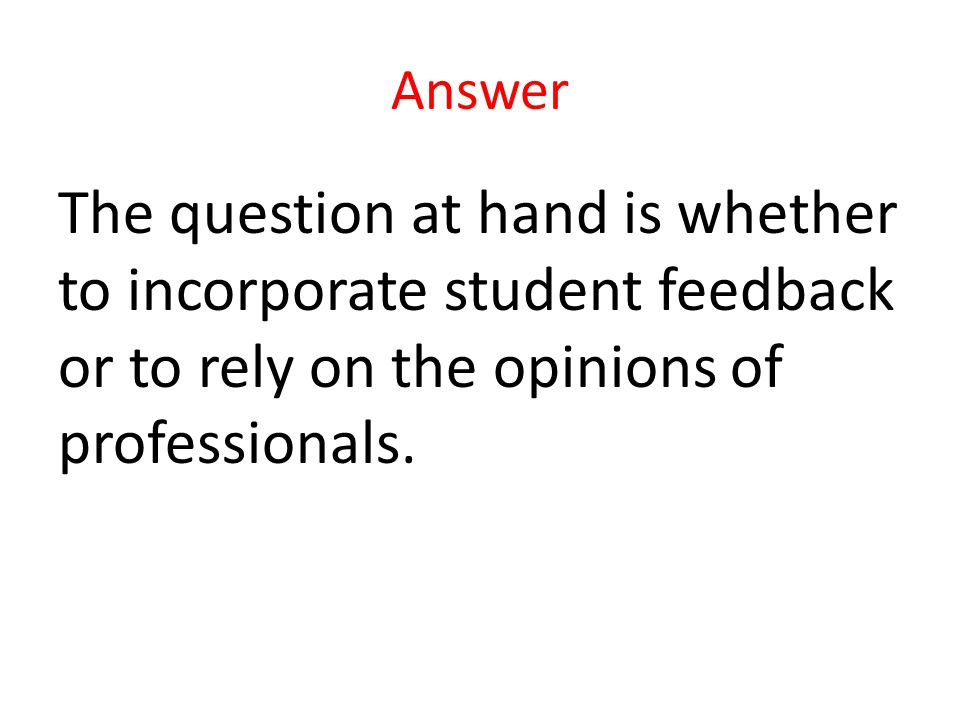Answer The question at hand is whether to incorporate student feedback or to rely on the opinions of professionals.