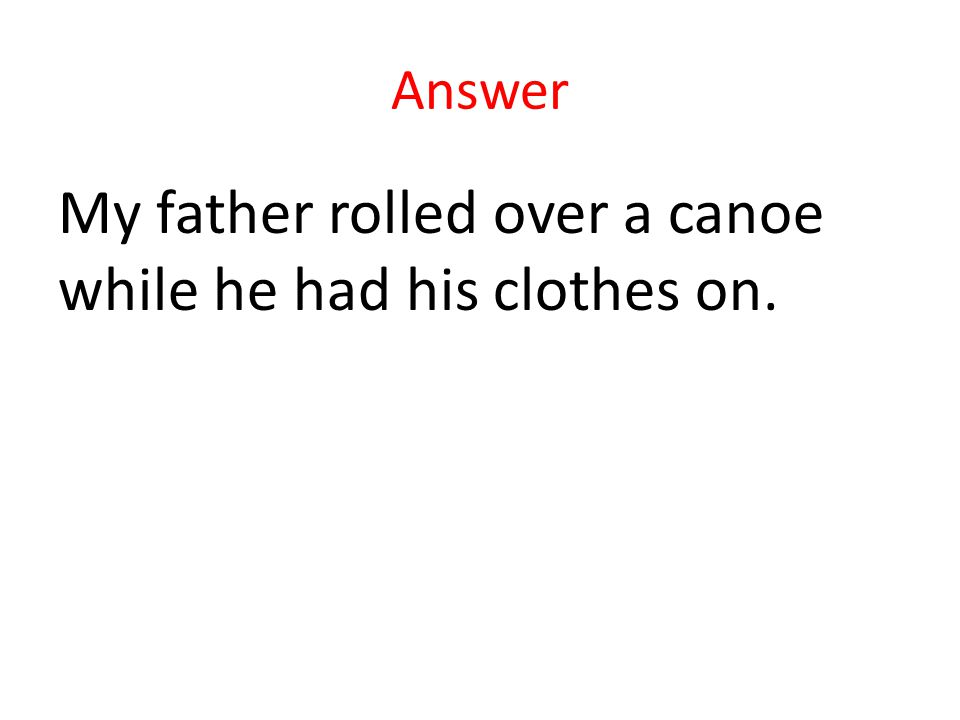 Answer My father rolled over a canoe while he had his clothes on.