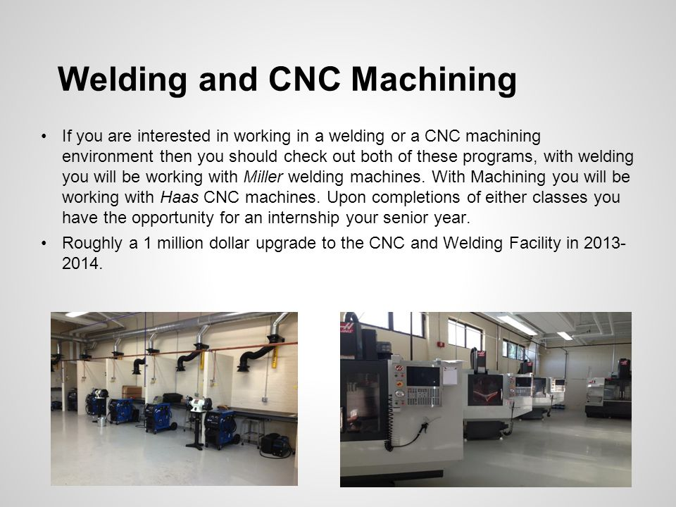 Welding and CNC Machining If you are interested in working in a welding or a CNC machining environment then you should check out both of these programs, with welding you will be working with Miller welding machines.