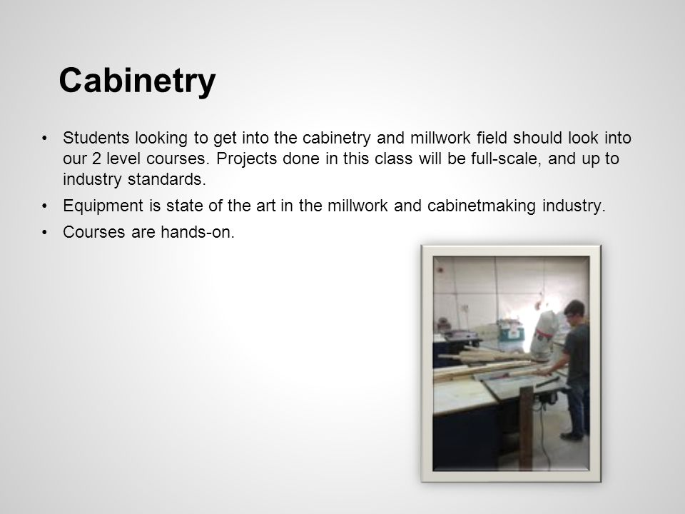 Cabinetry Students looking to get into the cabinetry and millwork field should look into our 2 level courses.