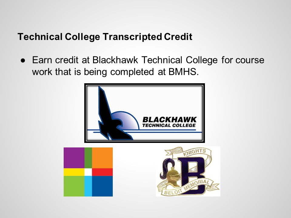 Technical College Transcripted Credit Earn credit at Blackhawk Technical College for course work that is being completed at BMHS.
