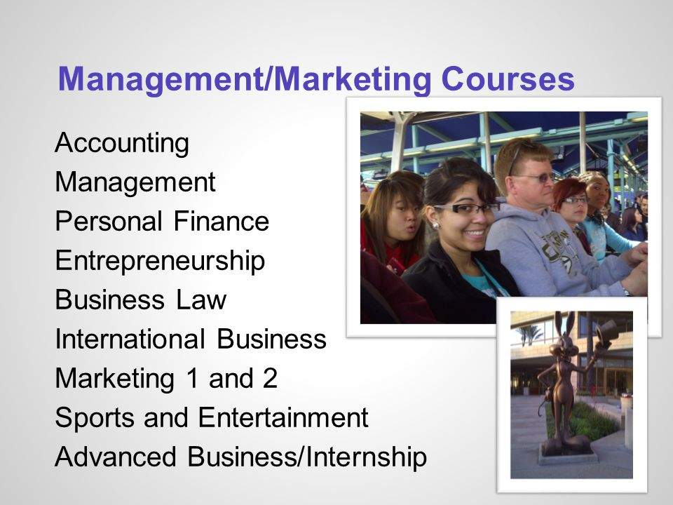 Management/Marketing Courses Accounting Management Personal Finance Entrepreneurship Business Law International Business Marketing 1 and 2 Sports and Entertainment Advanced Business/Internship