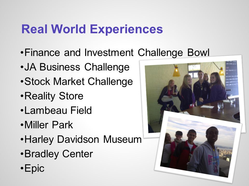 Real World Experiences Finance and Investment Challenge Bowl JA Business Challenge Stock Market Challenge Reality Store Lambeau Field Miller Park Harley Davidson Museum Bradley Center Epic