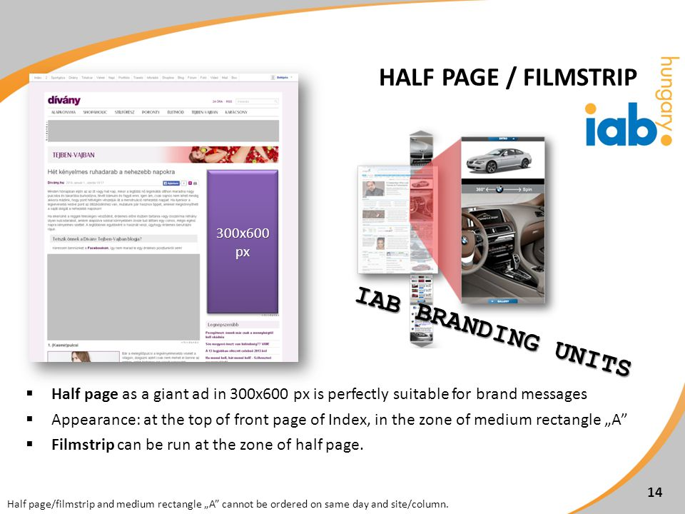 Half page as a giant ad in 300x600 px is perfectly suitable for brand messages Appearance: at the top of front page of Index, in the zone of medium rectangle A Filmstrip can be run at the zone of half page.