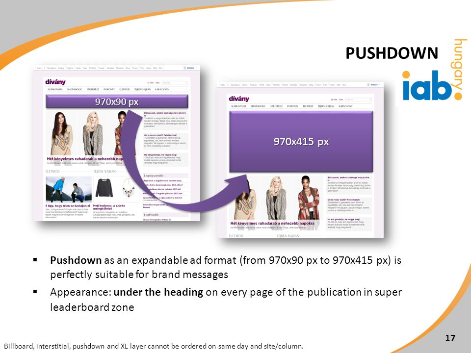 Pushdown as an expandable ad format (from 970x90 px to 970x415 px) is perfectly suitable for brand messages Appearance: under the heading on every page of the publication in super leaderboard zone 970x90 px 970x415 px 17 Billboard, interstitial, pushdown and XL layer cannot be ordered on same day and site/column.