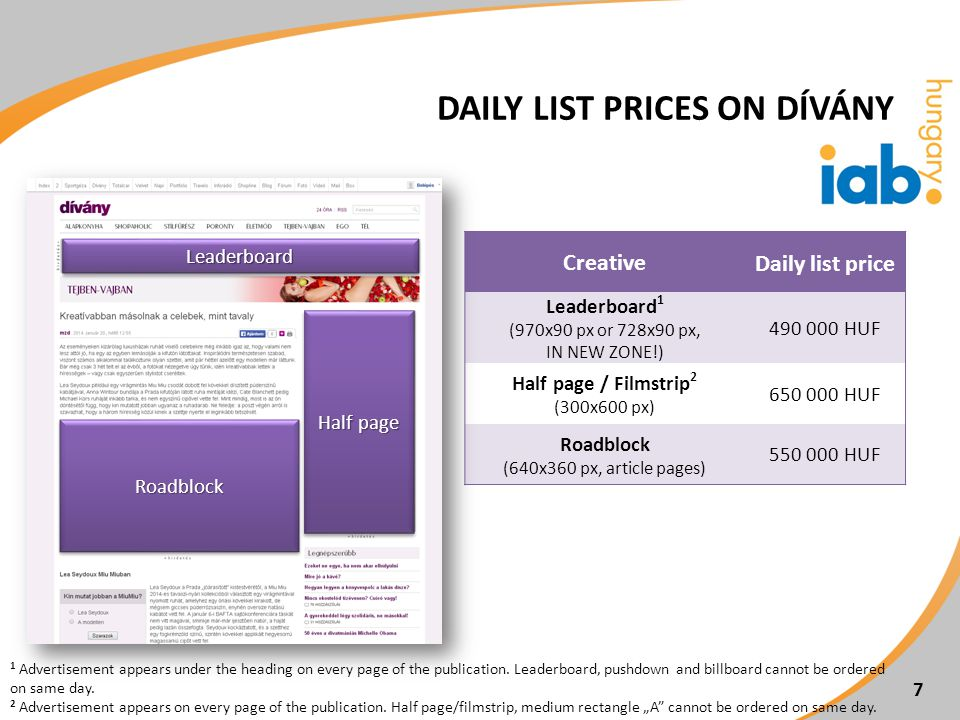7 CreativeDaily list price Leaderboard 1 (970x90 px or 728x90 px, IN NEW ZONE!) 490 000 HUF Half page / Filmstrip 2 (300x600 px) 650 000 HUF Roadblock (640x360 px, article pages) 550 000 HUF 1 Advertisement appears under the heading on every page of the publication.