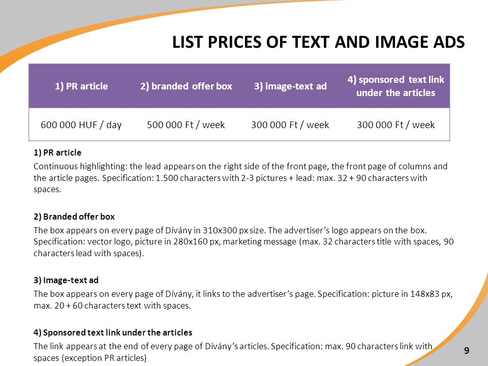 LIST PRICES OF TEXT AND IMAGE ADS 9 1) PR article2) branded offer box3) image-text ad 4) sponsored text link under the articles 600 000 HUF / day500 000 Ft / week300 000 Ft / week 1) PR article Continuous highlighting: the lead appears on the right side of the front page, the front page of columns and the article pages.