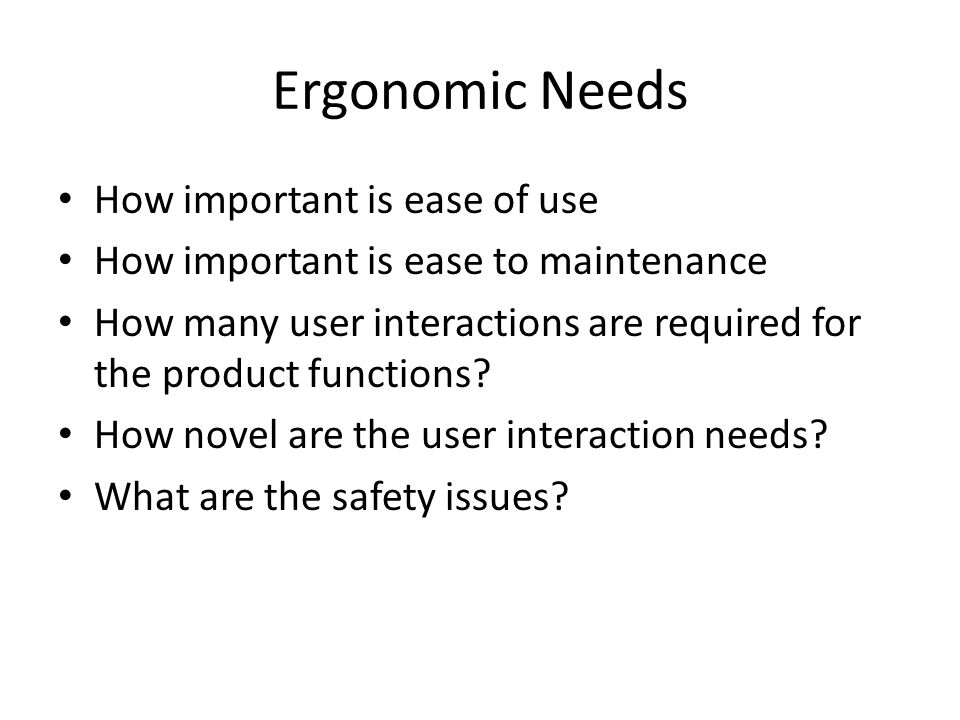 Ergonomic Needs How important is ease of use How important is ease to maintenance How many user interactions are required for the product functions.