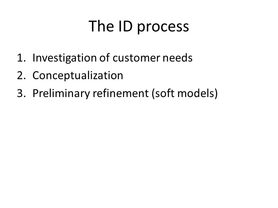 The ID process 1.Investigation of customer needs 2.Conceptualization 3.Preliminary refinement (soft models)