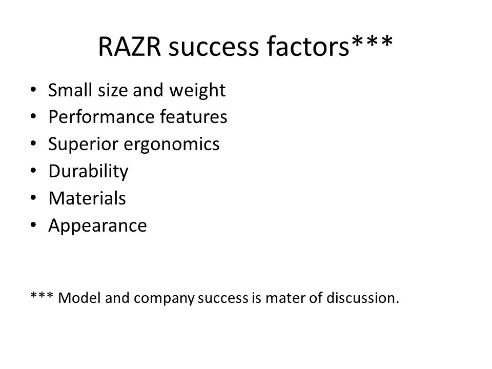 RAZR success factors*** Small size and weight Performance features Superior ergonomics Durability Materials Appearance *** Model and company success is mater of discussion.