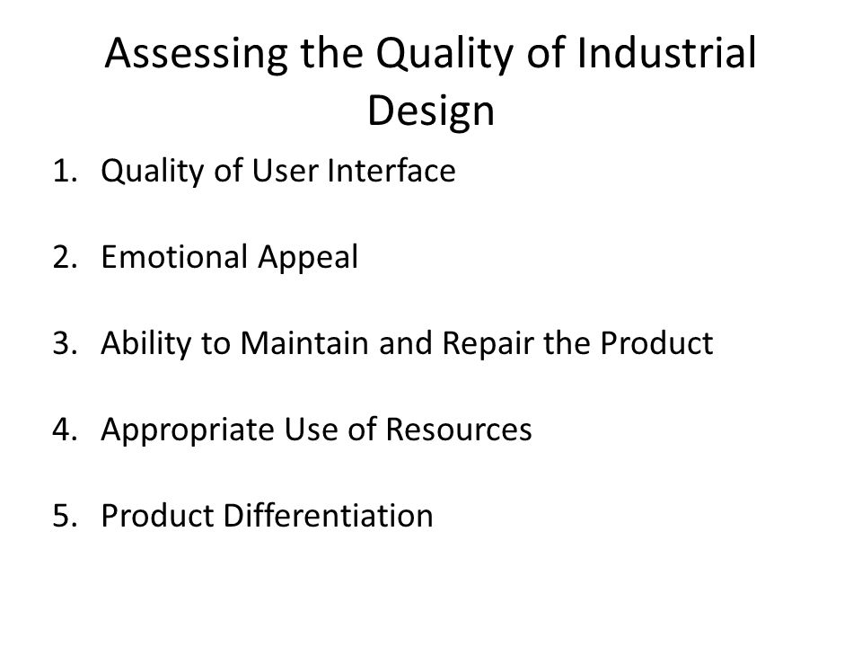 Assessing the Quality of Industrial Design 1.Quality of User Interface 2.Emotional Appeal 3.Ability to Maintain and Repair the Product 4.Appropriate Use of Resources 5.Product Differentiation
