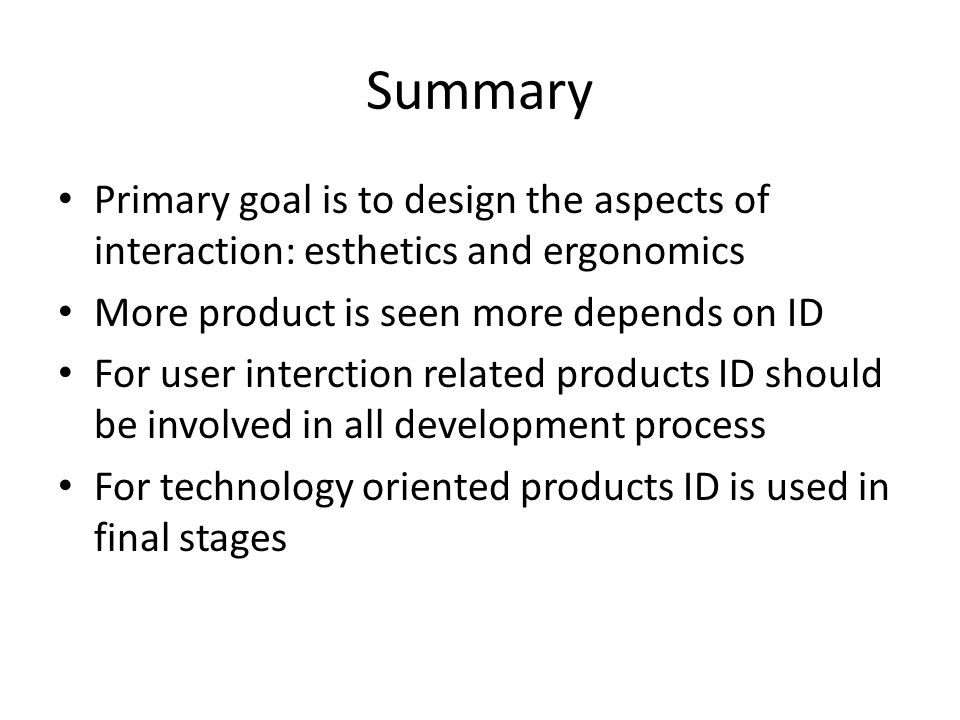 Summary Primary goal is to design the aspects of interaction: esthetics and ergonomics More product is seen more depends on ID For user interction related products ID should be involved in all development process For technology oriented products ID is used in final stages