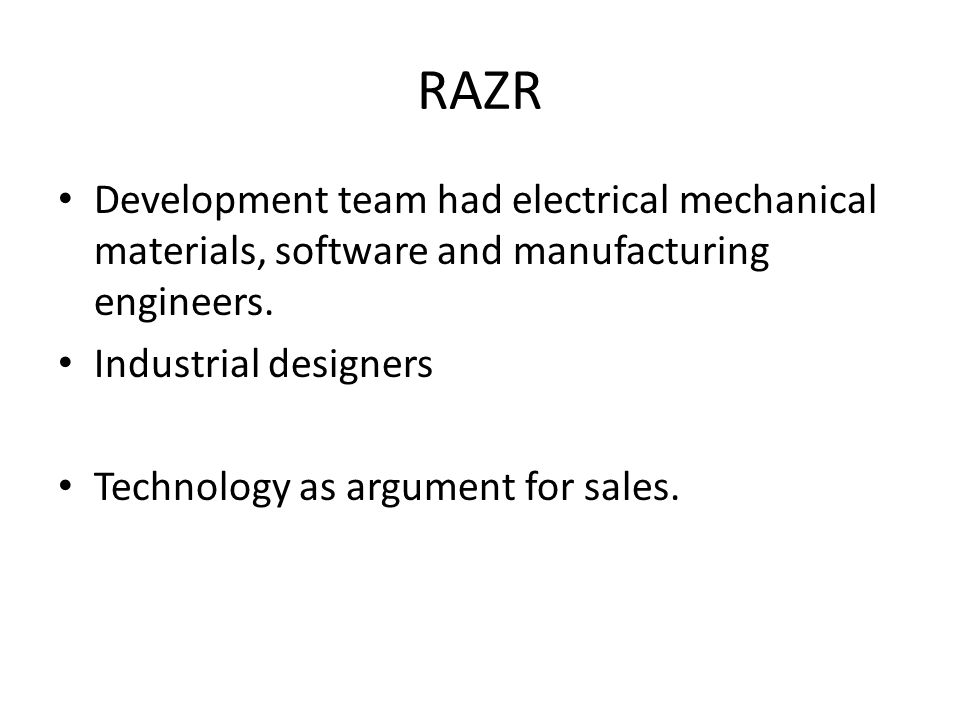 RAZR Development team had electrical mechanical materials, software and manufacturing engineers.