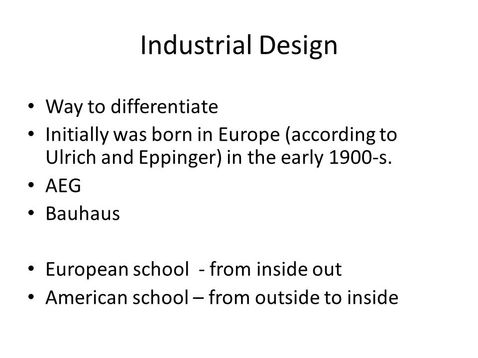 Industrial Design Way to differentiate Initially was born in Europe (according to Ulrich and Eppinger) in the early 1900-s.