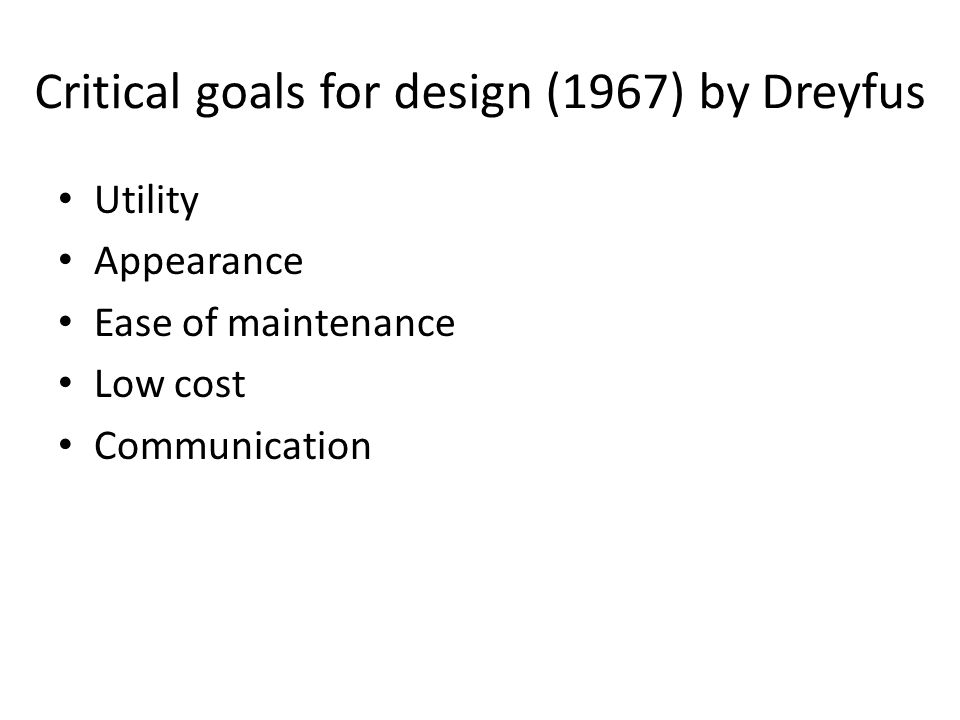 Critical goals for design (1967) by Dreyfus Utility Appearance Ease of maintenance Low cost Communication