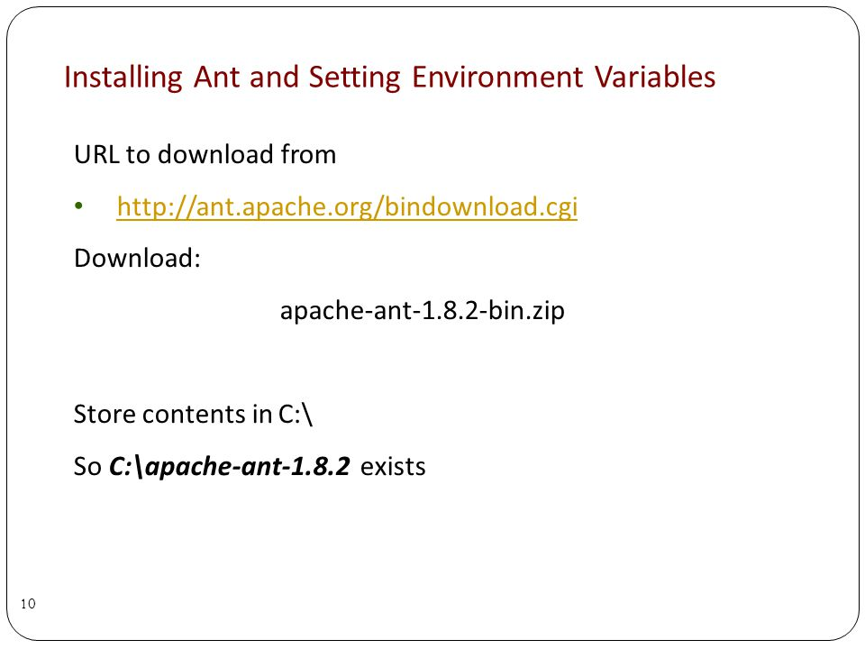 Installing Ant and Setting Environment Variables URL to download from http://ant.apache.org/bindownload.cgi Download: apache-ant-1.8.2-bin.zip Store contents in C:\ So C:\apache-ant-1.8.2 exists 10